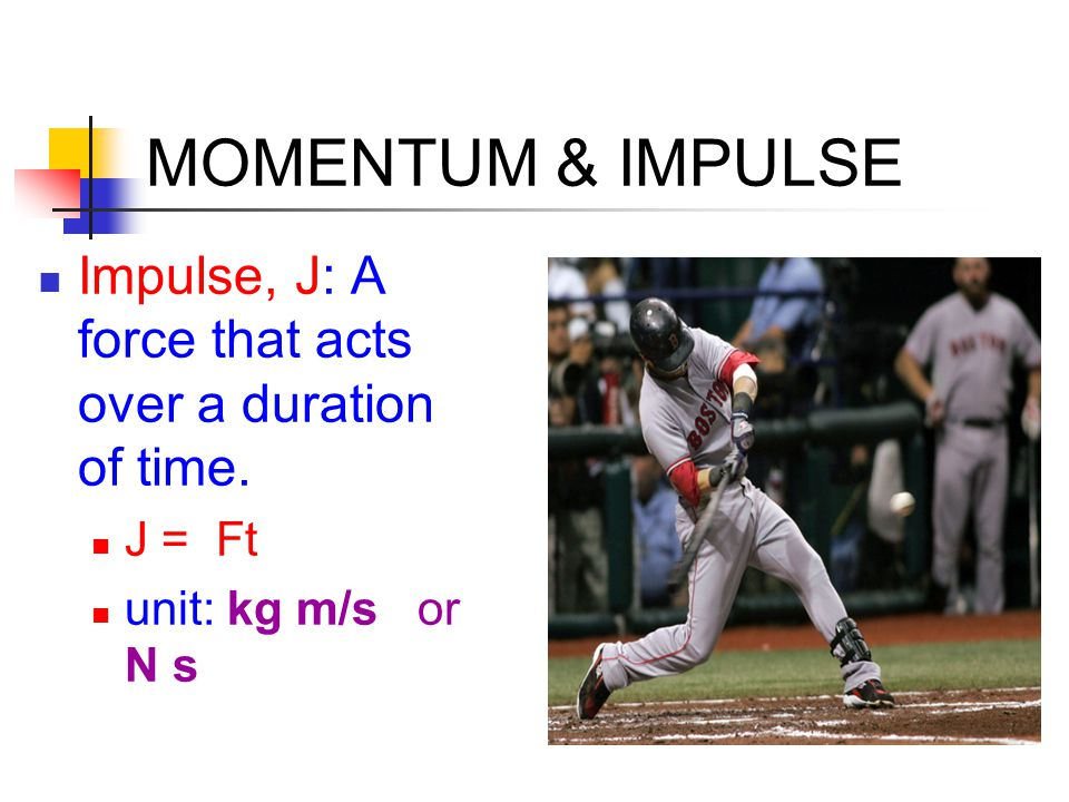 MOMENTUM & IMPULSE Impulse, J: A force that acts over a duration of time.