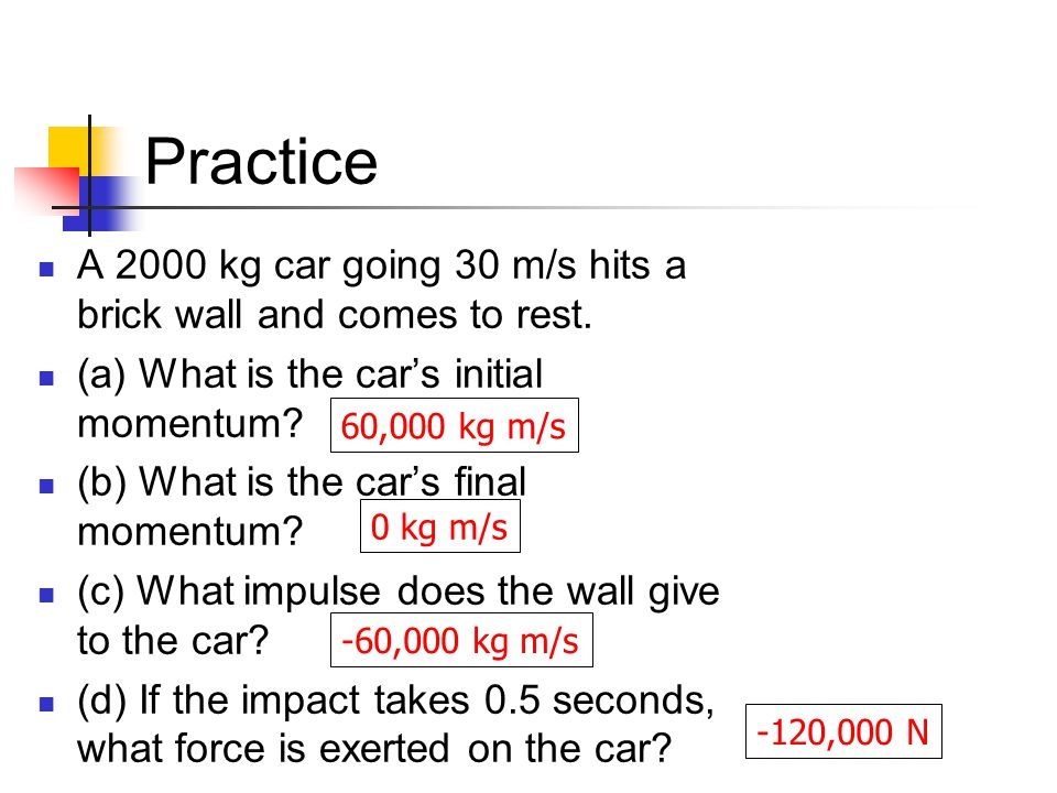 Practice A 2000 kg car going 30 m/s hits a brick wall and comes to rest. (a) What is the car's initial momentum