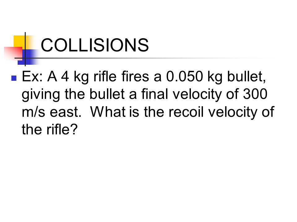 COLLISIONS Ex: A 4 kg rifle fires a 0.050 kg bullet, giving the bullet a final velocity of 300 m/s east.