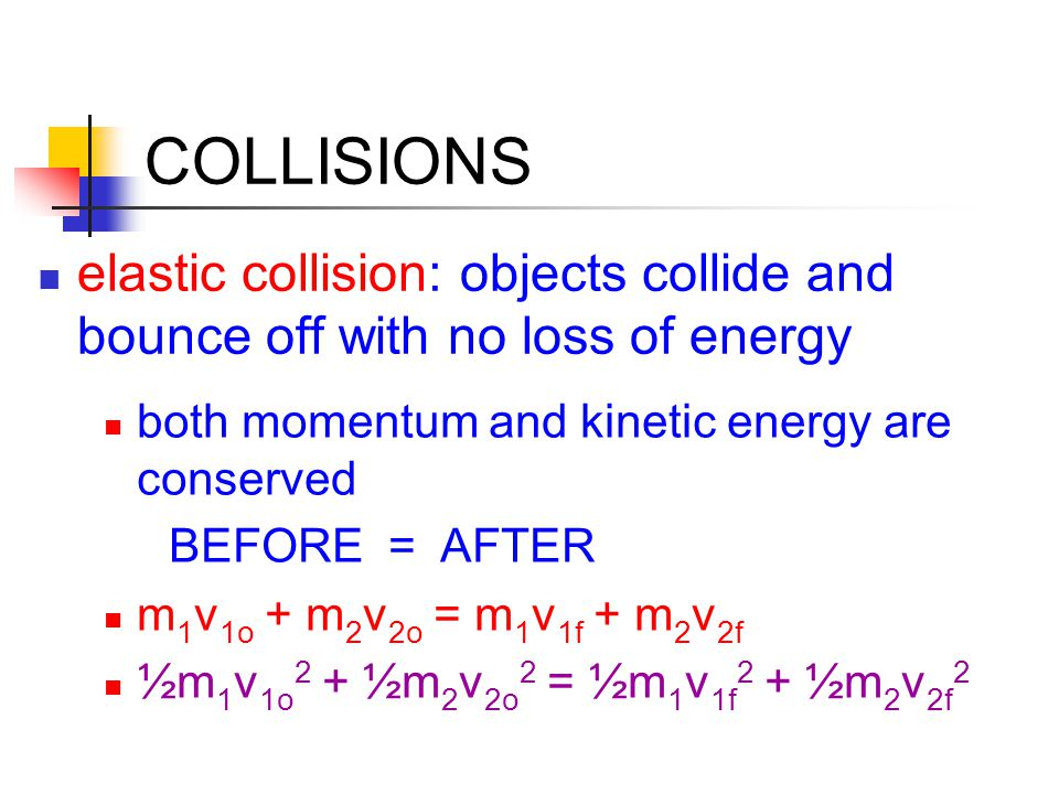 COLLISIONS elastic collision: objects collide and bounce off with no loss of energy. both momentum and kinetic energy are conserved.