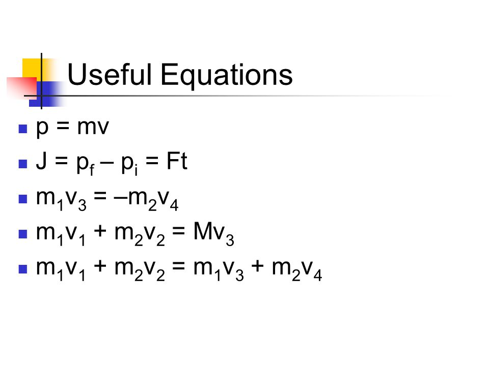 Useful Equations p = mv J = pf – pi = Ft m1v3 = –m2v4