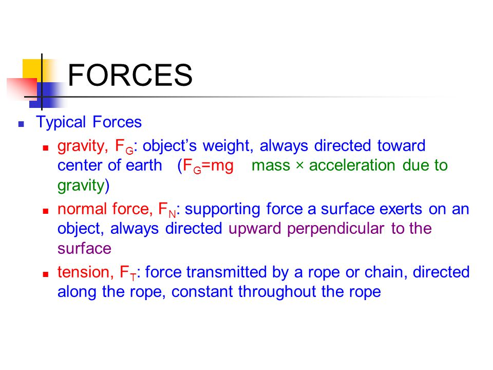 FORCES Typical Forces. gravity, FG: object's weight, always directed toward center of earth (FG=mg mass × acceleration due to gravity)
