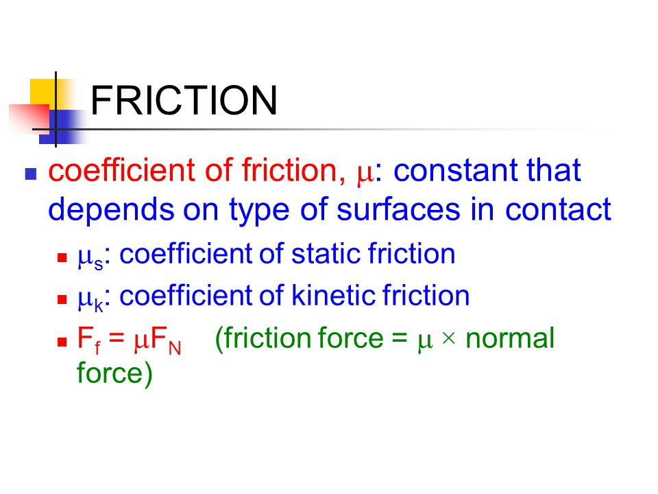 FRICTION coefficient of friction, m: constant that depends on type of surfaces in contact. ms: coefficient of static friction.