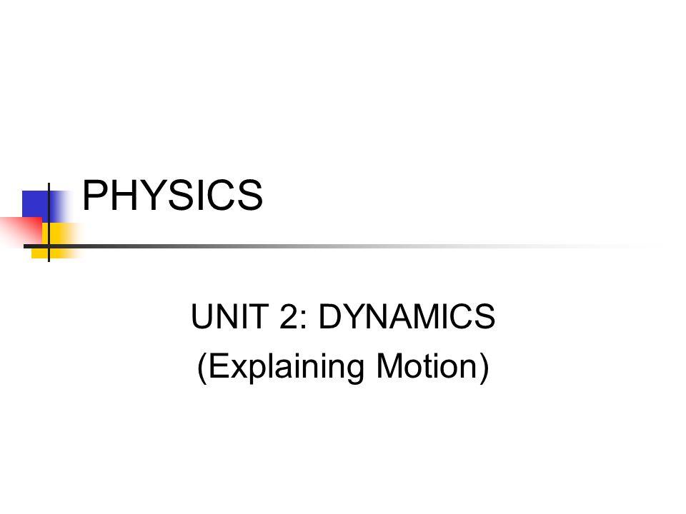 UNIT 2: DYNAMICS (Explaining Motion)