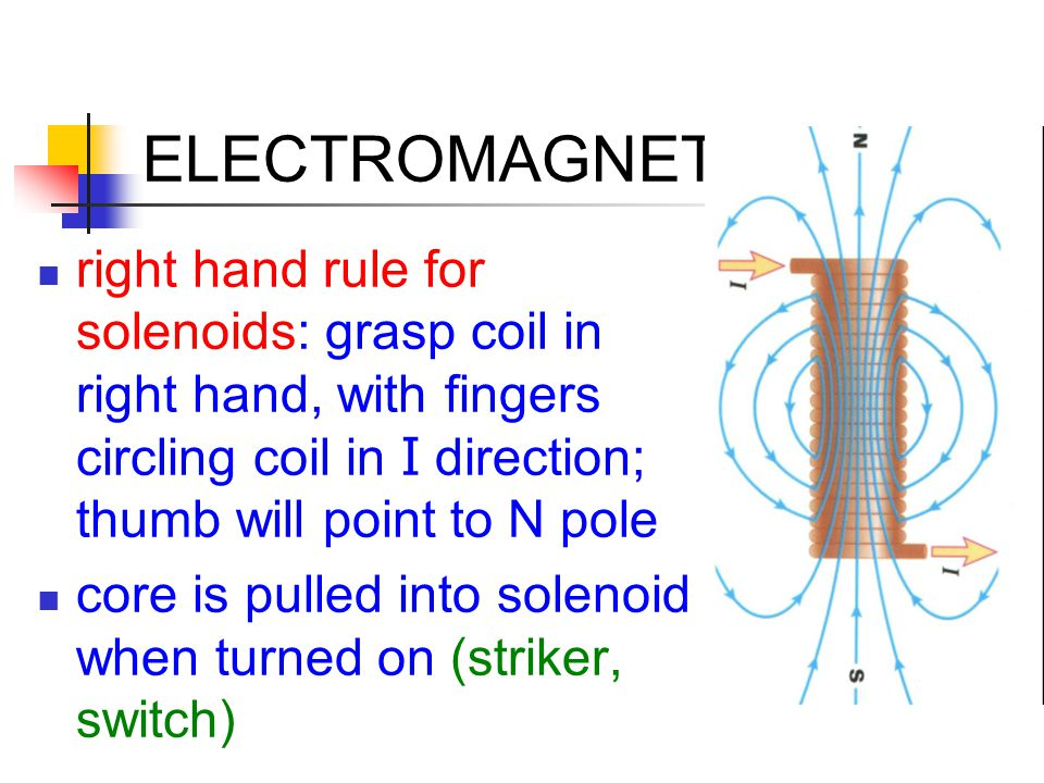 ELECTROMAGNETISM right hand rule for solenoids: grasp coil in right hand, with fingers circling coil in I direction; thumb will point to N pole.