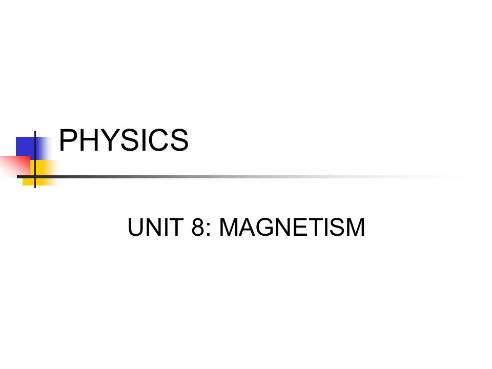 PHYSICS UNIT 8: MAGNETISM
