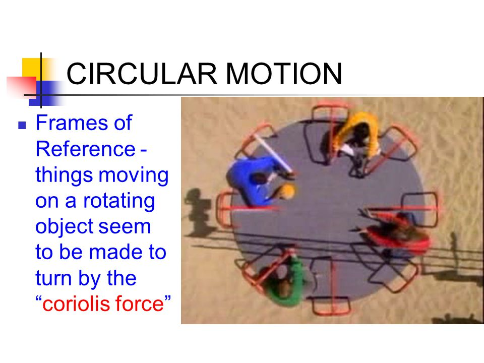 CIRCULAR MOTION Frames of Reference - things moving on a rotating object seem to be made to turn by the coriolis force