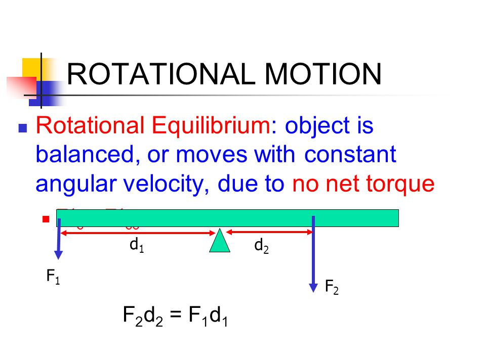 ROTATIONAL MOTION Rotational Equilibrium: object is balanced, or moves with constant angular velocity, due to no net torque.