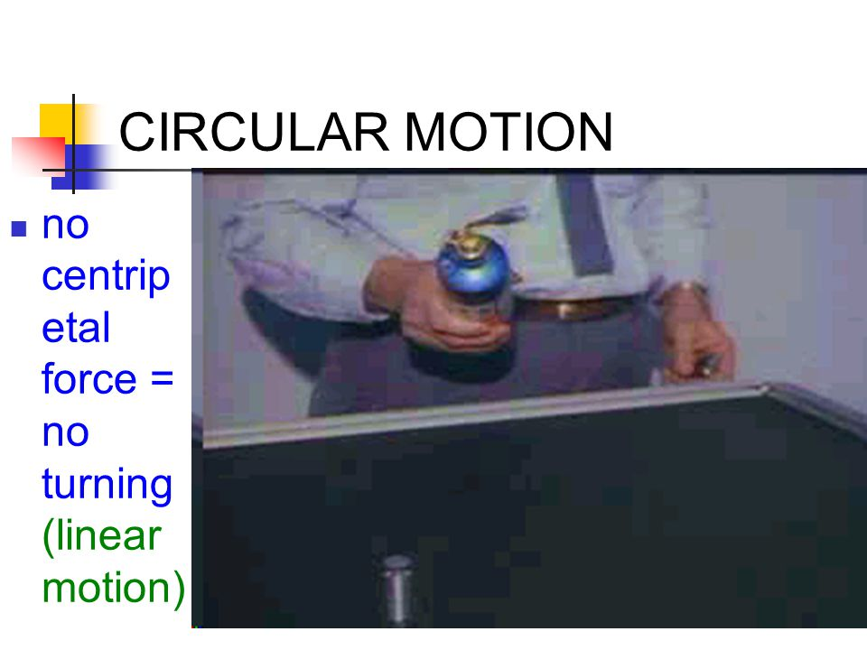 CIRCULAR MOTION no centripetal force = no turning (linear motion)