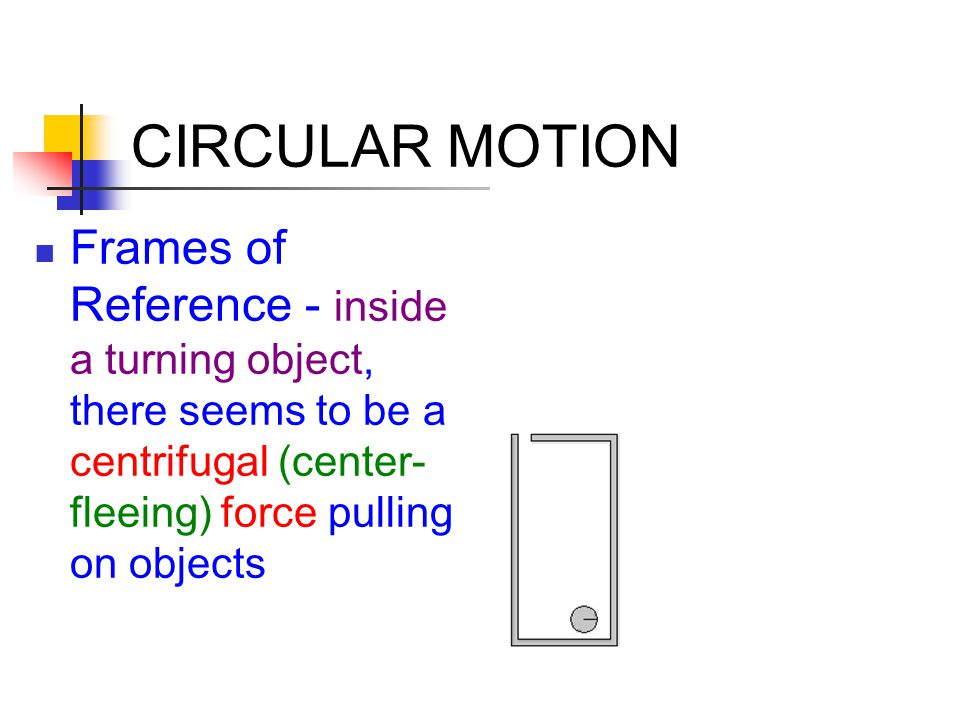 CIRCULAR MOTION Frames of Reference - inside a turning object, there seems to be a centrifugal (center- fleeing) force pulling on objects.