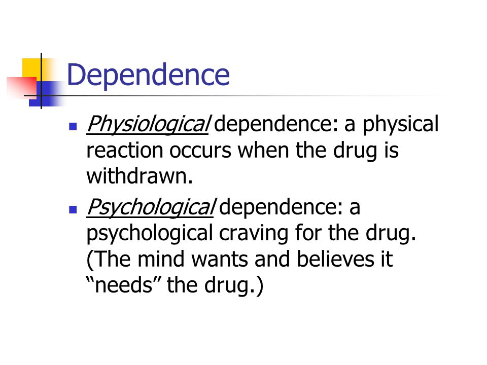 Dependence Physiological dependence: a physical reaction occurs when the drug is withdrawn.
