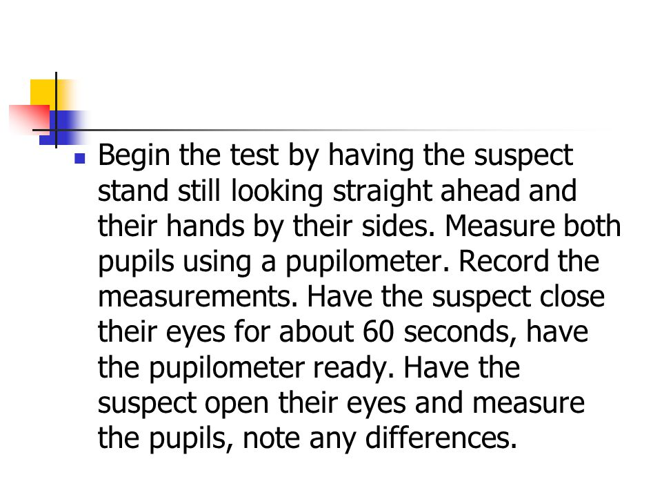 Begin the test by having the suspect stand still looking straight ahead and their hands by their sides.