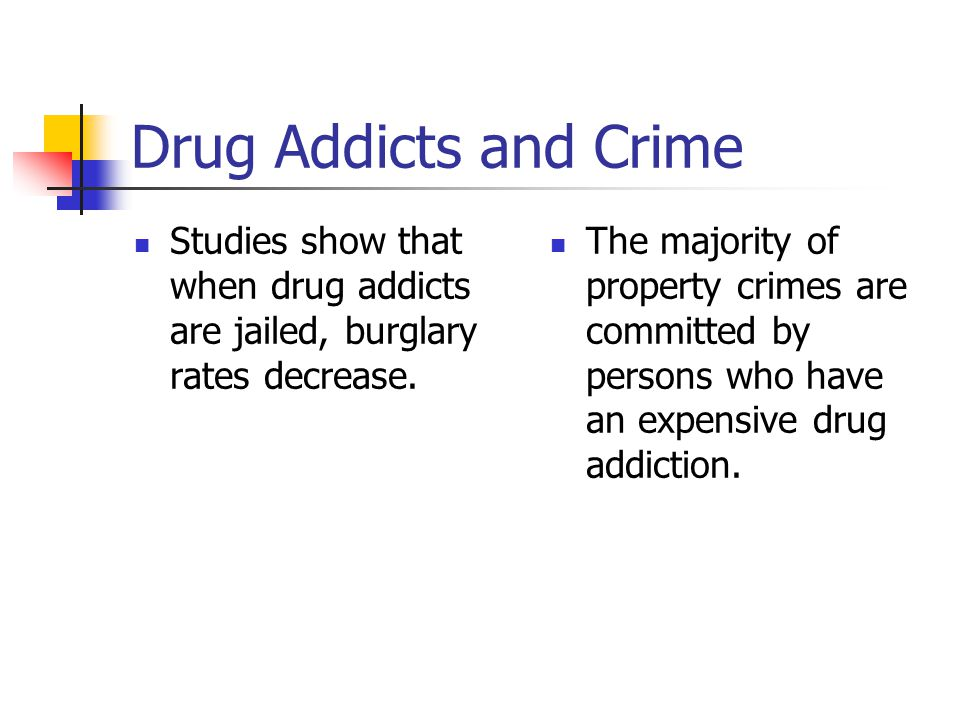 Drug Addicts and Crime Studies show that when drug addicts are jailed, burglary rates decrease.