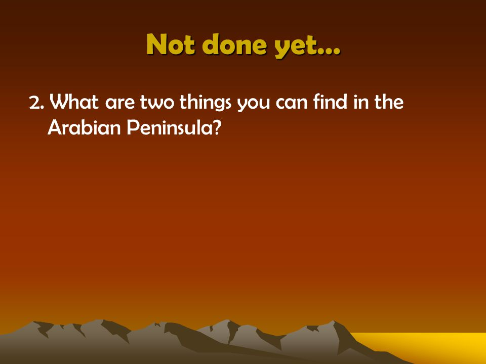 Not done yet… 2. What are two things you can find in the Arabian Peninsula