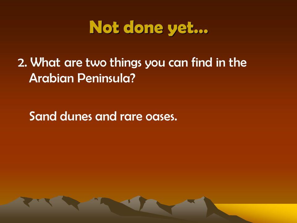 Not done yet… 2. What are two things you can find in the Arabian Peninsula.