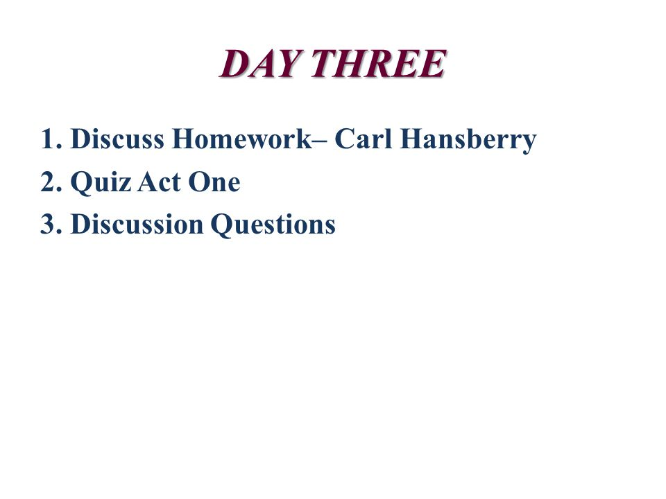 DAY THREE 1. Discuss Homework– Carl Hansberry 2. Quiz Act One 3. Discussion Questions