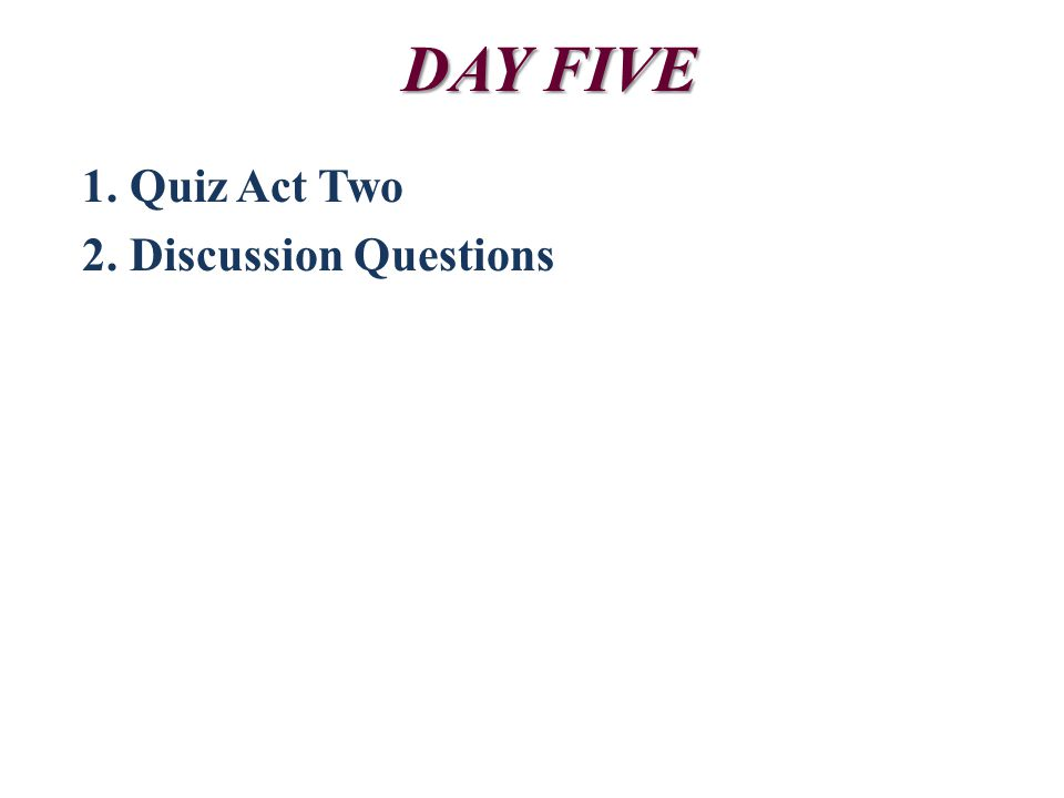DAY FIVE 1. Quiz Act Two 2. Discussion Questions