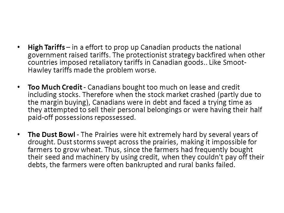 High Tariffs – in a effort to prop up Canadian products the national government raised tariffs. The protectionist strategy backfired when other countries imposed retaliatory tariffs in Canadian goods.. Like Smoot-Hawley tariffs made the problem worse.
