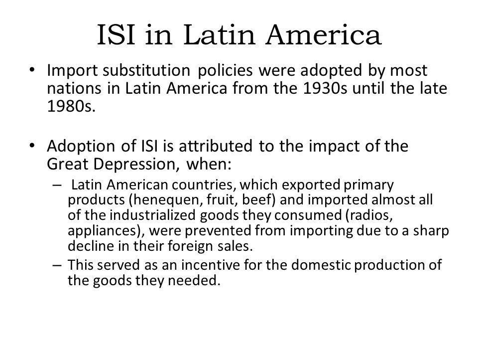 ISI in Latin America Import substitution policies were adopted by most nations in Latin America from the 1930s until the late 1980s.