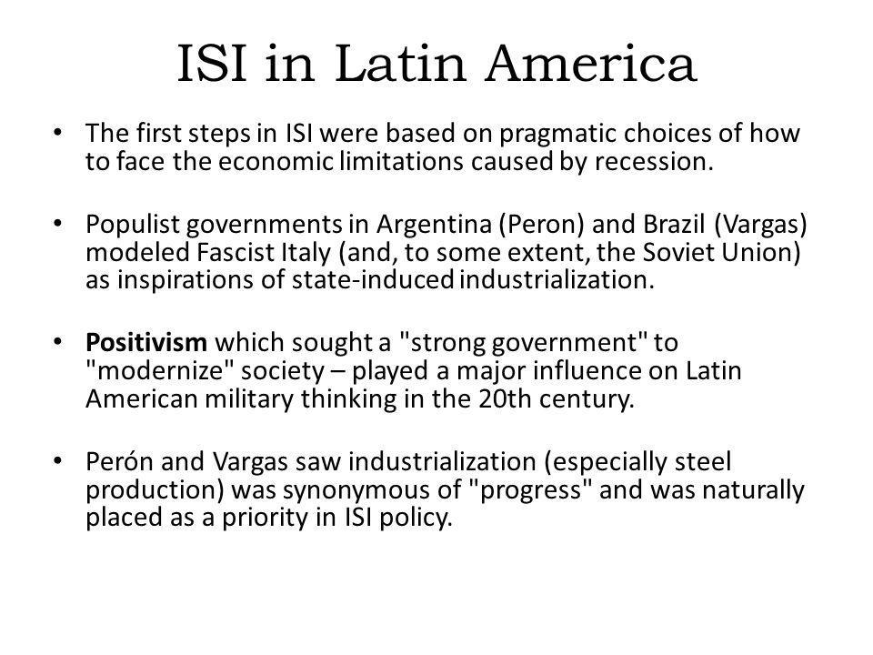 ISI in Latin America The first steps in ISI were based on pragmatic choices of how to face the economic limitations caused by recession.