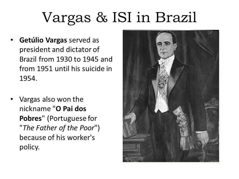 Vargas & ISI in Brazil Getúlio Vargas served as president and dictator of Brazil from 1930 to 1945 and from 1951 until his suicide in 1954.