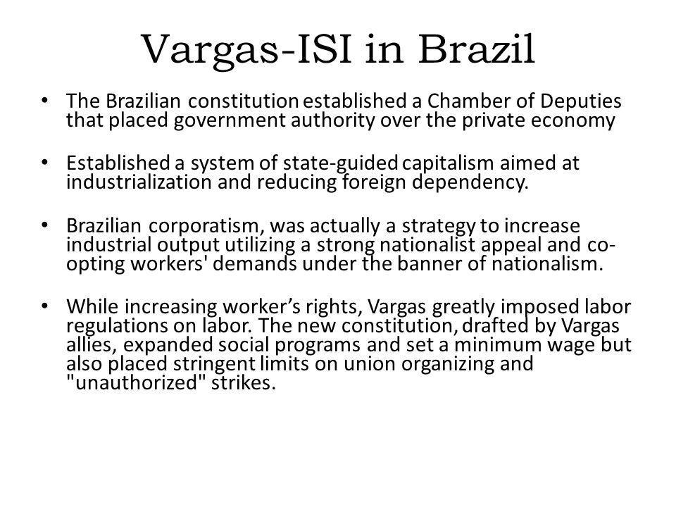 Vargas-ISI in Brazil The Brazilian constitution established a Chamber of Deputies that placed government authority over the private economy.