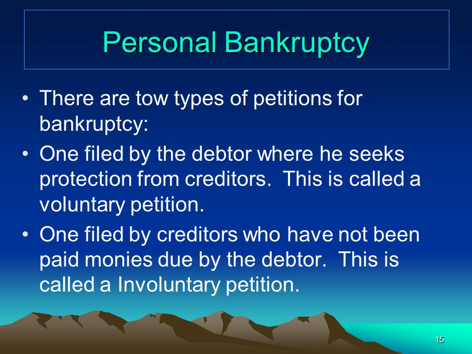 Personal Bankruptcy There are tow types of petitions for bankruptcy: