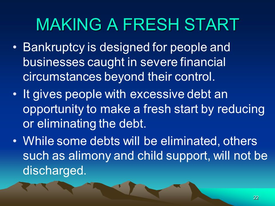 MAKING A FRESH START Bankruptcy is designed for people and businesses caught in severe financial circumstances beyond their control.