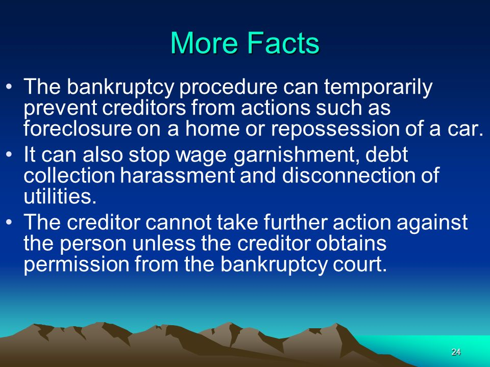 More Facts The bankruptcy procedure can temporarily prevent creditors from actions such as foreclosure on a home or repossession of a car.