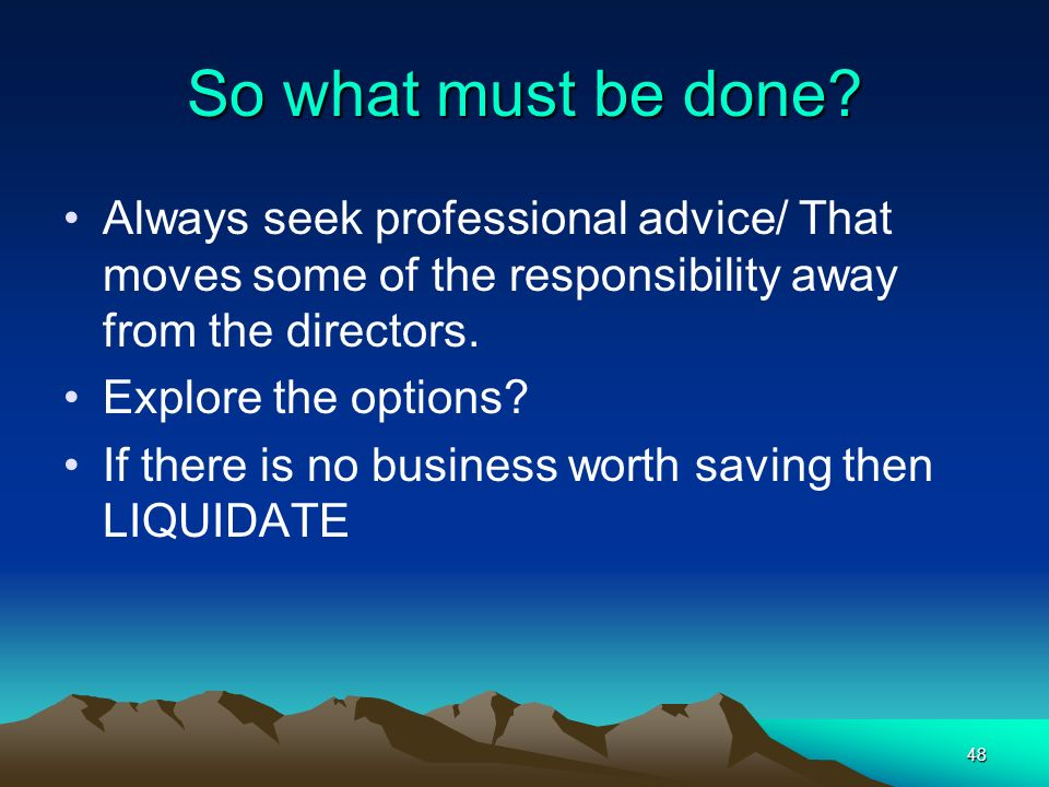 So what must be done Always seek professional advice/ That moves some of the responsibility away from the directors.