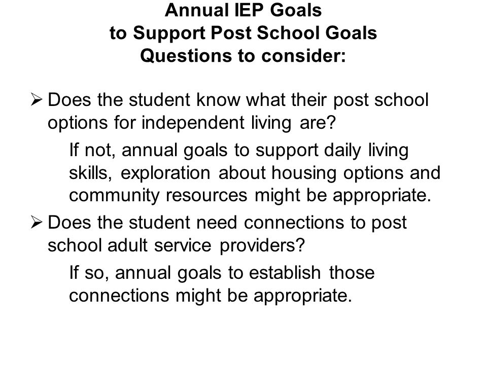 Annual IEP Goals to Support Post School Goals Questions to consider: