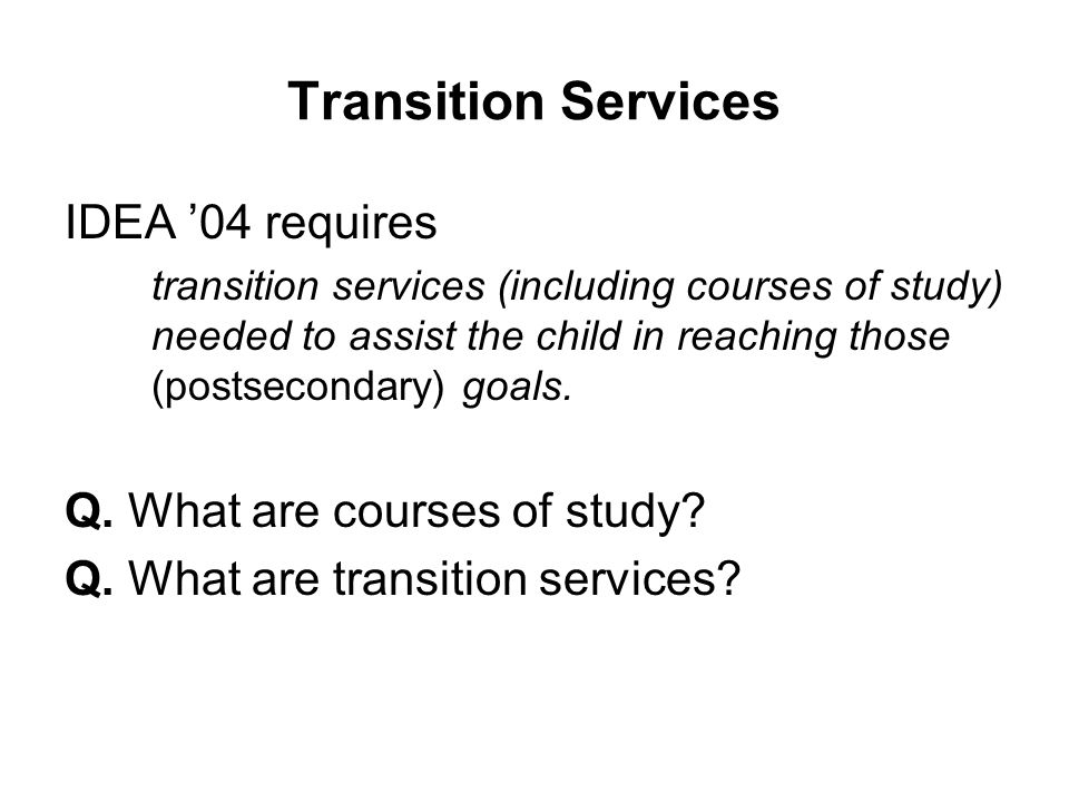 Transition Services IDEA '04 requires Q. What are courses of study