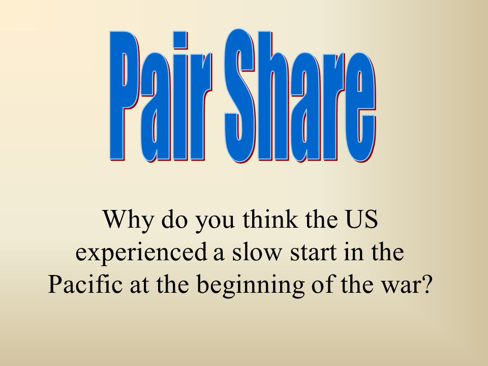 Pair Share Why do you think the US experienced a slow start in the Pacific at the beginning of the war