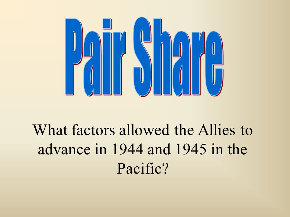 Pair Share What factors allowed the Allies to advance in 1944 and 1945 in the Pacific