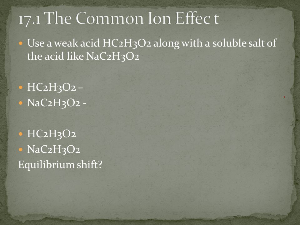 17.1 The Common Ion Effec t Use a weak acid HC2H3O2 along with a soluble salt of the acid like NaC2H3O2.