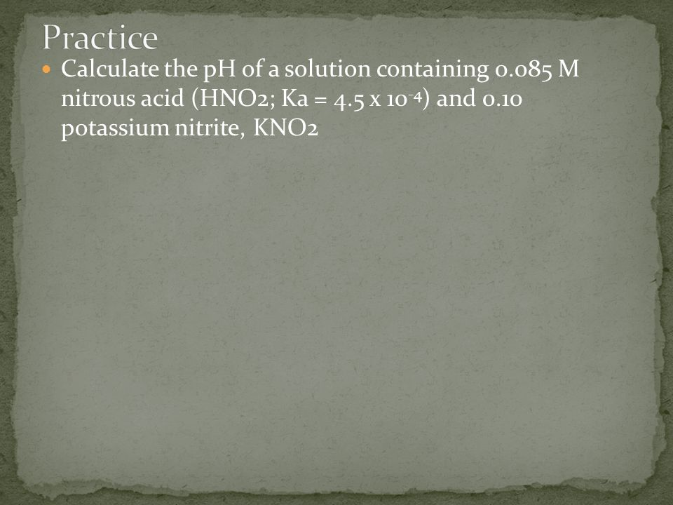 Practice Calculate the pH of a solution containing 0.085 M nitrous acid (HNO2; Ka = 4.5 x 10-4) and 0.10 potassium nitrite, KNO2.
