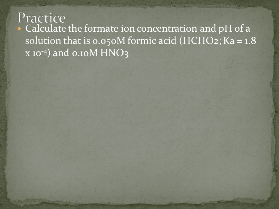 Practice Calculate the formate ion concentration and pH of a solution that is 0.050M formic acid (HCHO2; Ka = 1.8 x 10-4) and 0.10M HNO3.