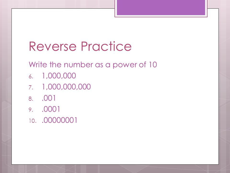 Reverse Practice Write the number as a power of 10 1,000,000