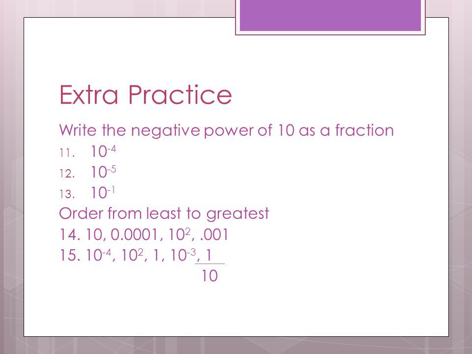 Extra Practice Write the negative power of 10 as a fraction 10-4 10-5