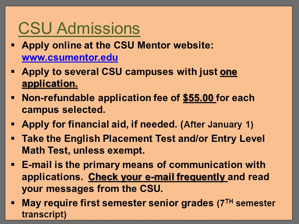 CSU Admissions Apply online at the CSU Mentor website: www.csumentor.edu. Apply to several CSU campuses with just one application.
