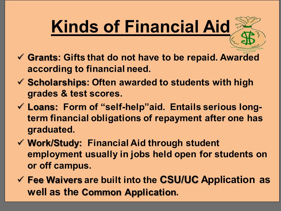 Kinds of Financial Aid Grants: Gifts that do not have to be repaid. Awarded according to financial need.