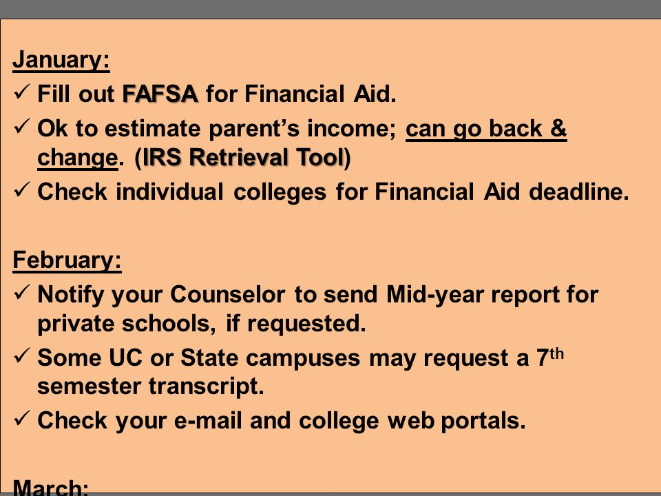 January: Fill out FAFSA for Financial Aid. Ok to estimate parent's income; can go back & change. (IRS Retrieval Tool)