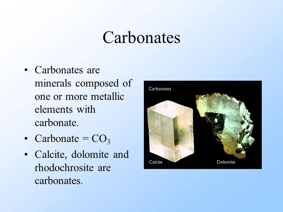 Carbonates Carbonates are minerals composed of one or more metallic elements with carbonate. Carbonate = CO3.