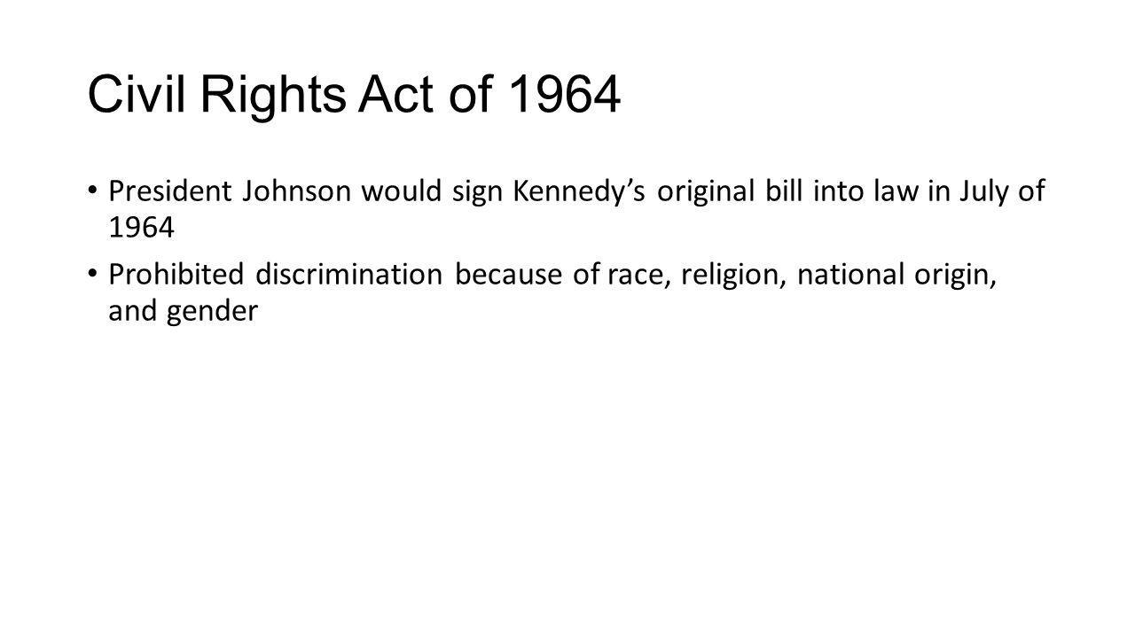 Civil Rights Act of 1964 President Johnson would sign Kennedy's original bill into law in July of 1964.