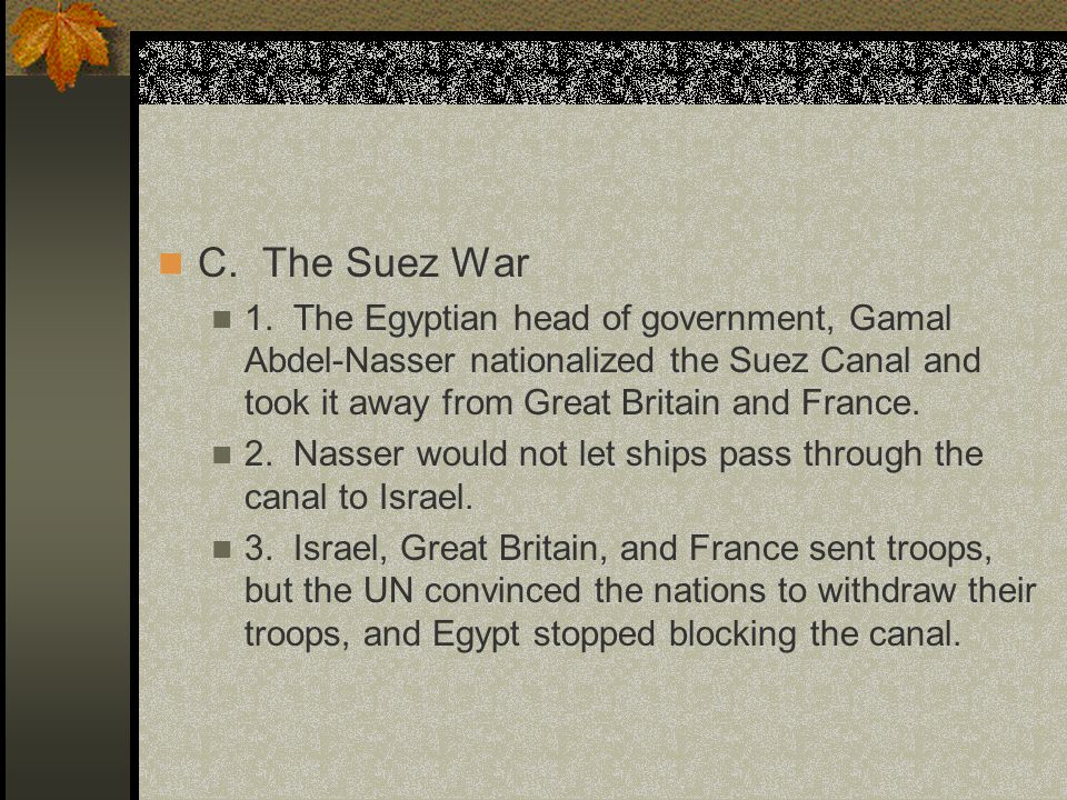 C. The Suez War 1. The Egyptian head of government, Gamal Abdel-Nasser nationalized the Suez Canal and took it away from Great Britain and France.