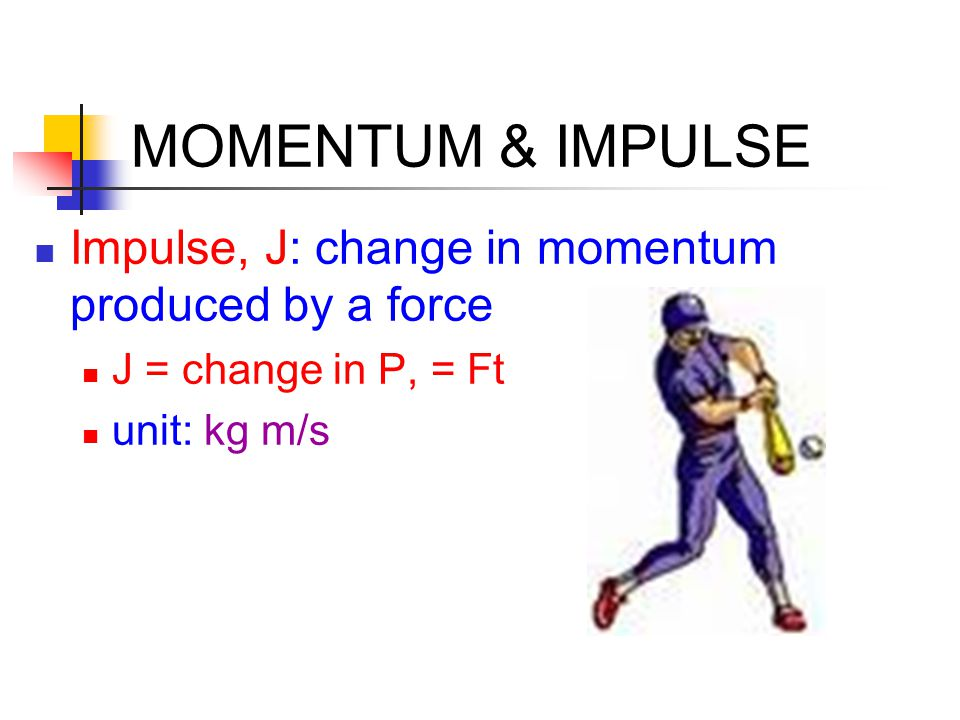 MOMENTUM & IMPULSE Impulse, J: change in momentum produced by a force