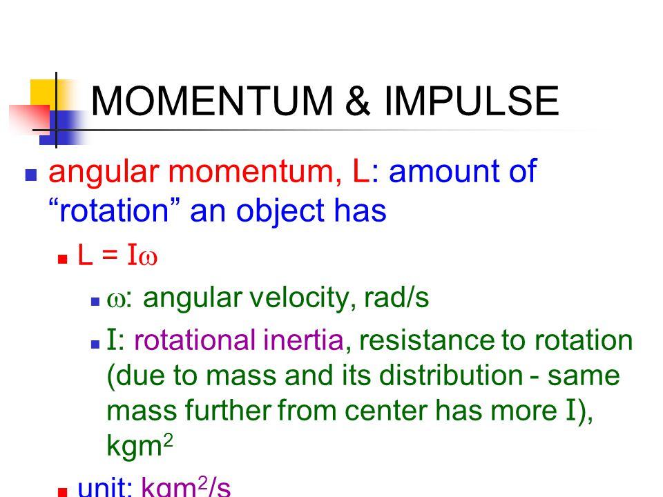 MOMENTUM & IMPULSE angular momentum, L: amount of rotation an object has. L = Iw. w: angular velocity, rad/s.