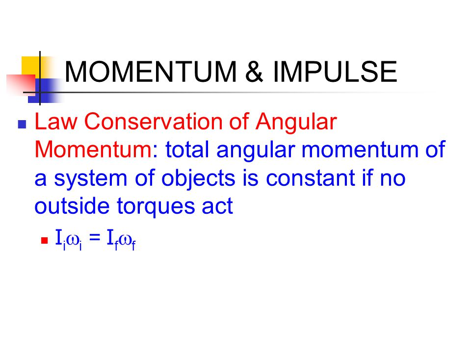 MOMENTUM & IMPULSE Law Conservation of Angular Momentum: total angular momentum of a system of objects is constant if no outside torques act.
