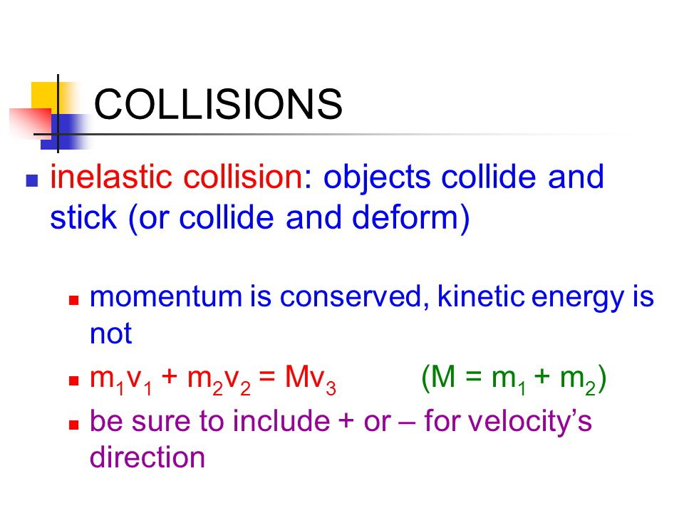 COLLISIONS inelastic collision: objects collide and stick (or collide and deform) momentum is conserved, kinetic energy is not.