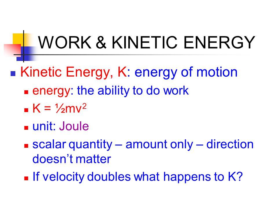 WORK & KINETIC ENERGY Kinetic Energy, K: energy of motion